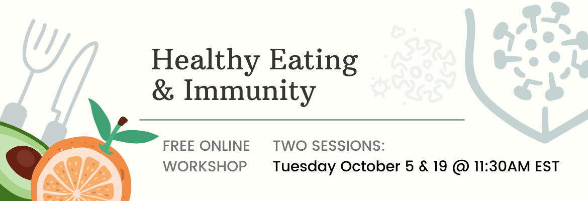 Free online workshop on the topic of Healthy Eating and Your Immune System. Tuesday October 5 and 19, at 11:30AM EST. Register at eknplc-immune.eventbrite.ca or click the banner.