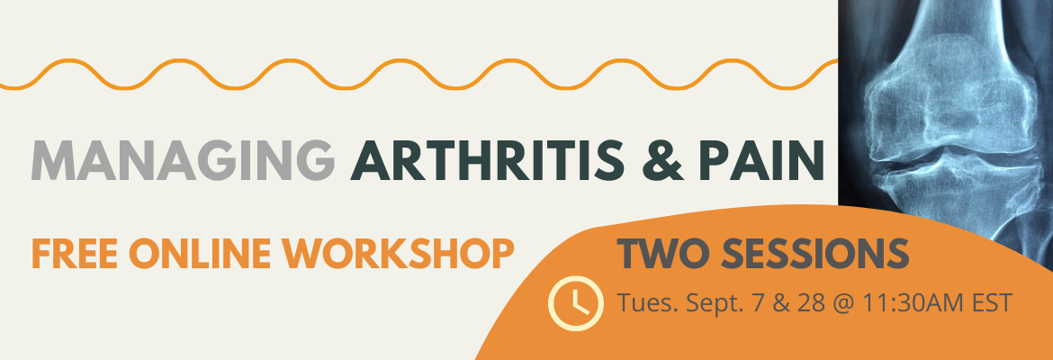 Free online workshop on the topic of Managing Arthritis and Pain. Tuesday September 7 and 28, at 11:30AM EST. Register at eknplc-arthritis.eventbrite.ca or click the banner.