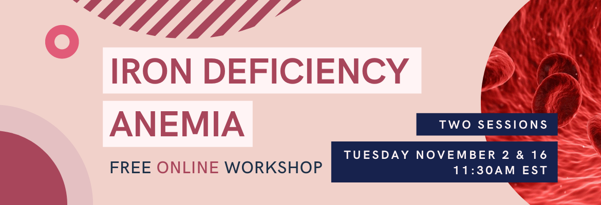 Free online workshop on the topic of Iron Deficiency Anemia. Tuesday November 2 and 16, at 11:30AM EST. Register at eknplc-iron.eventbrite.ca or click the banner.